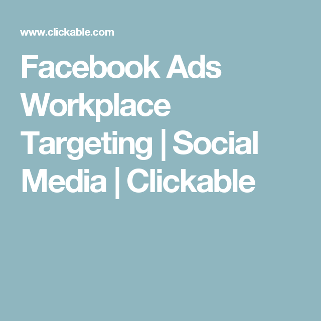 Facebook Ads Workplace Targeting | Social Media | Clickable