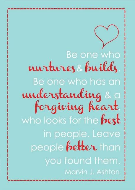 Be the one who nurtures and builds.  Be one who has an understanding and a forgiving heart, who looks for the best in people.  Leave people better than you found them.