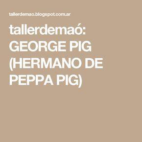 tallerdemaó: GEORGE PIG (HERMANO DE PEPPA PIG)