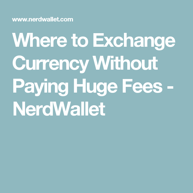 Where To Exchange Currency Without Paying Huge Fees With Images
