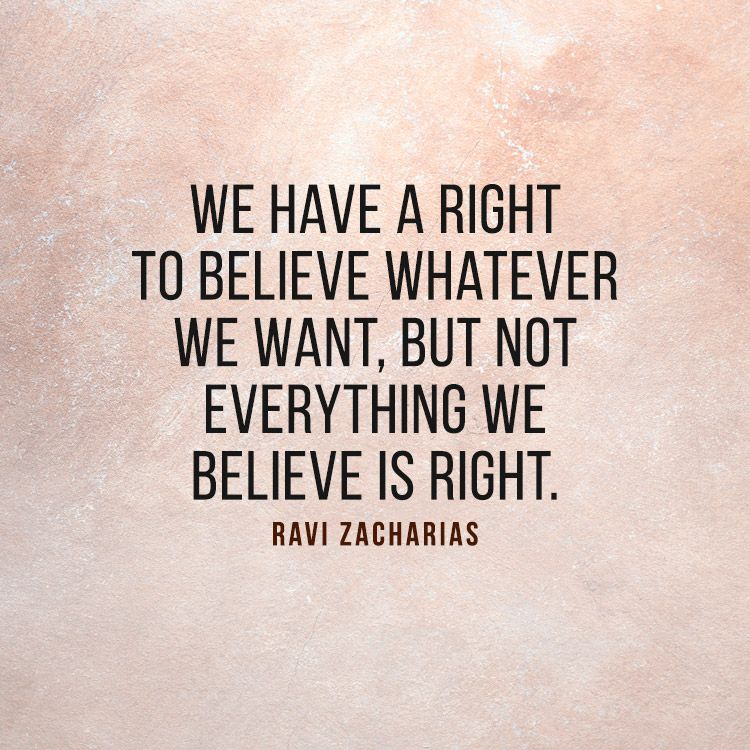 We Have A Right To Believe Whatever We Want But Not Everything We Believe Is Right Ravi Zachari Christian Quotes Inspirational Believe Quotes Wisdom Quotes
