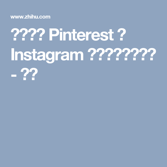 如何预测 Pinterest 和 Instagram 的未来发展潜力? - 知乎