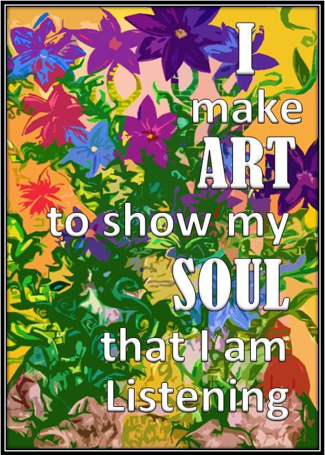 """""""I make art to show my soul that I am listening."""""""