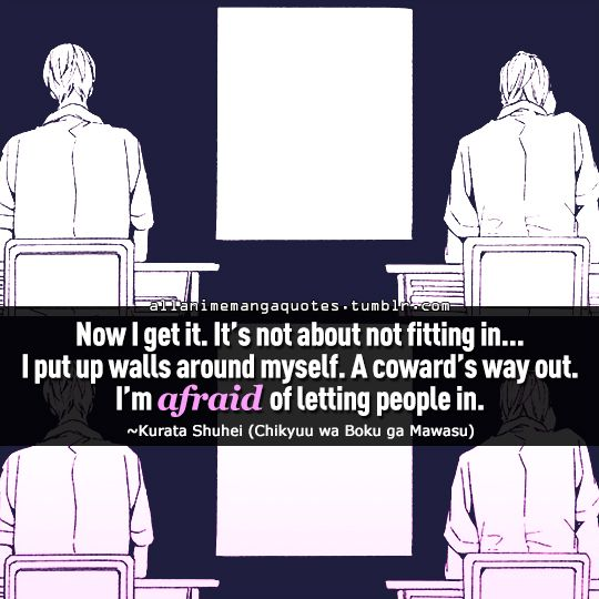 """Now I get it. It's not about not fitting in. . .I put up walls around myself. A coward's way out, I afraid of letting people in"""