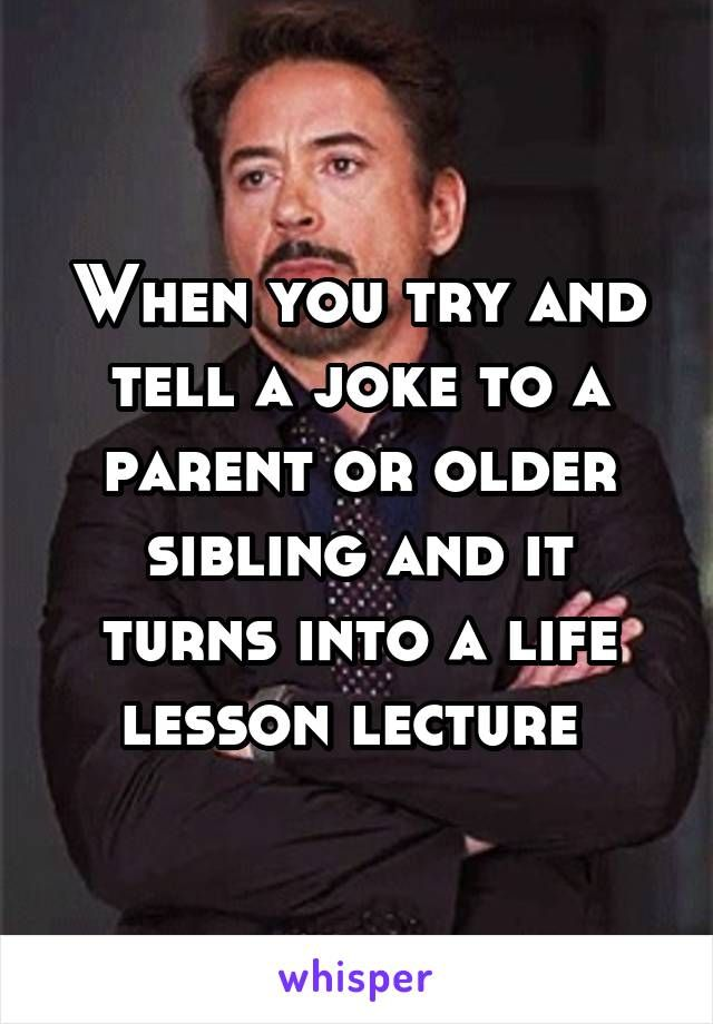 When you try and tell a joke to a parent or older sibling and it turns into a life lesson lecture