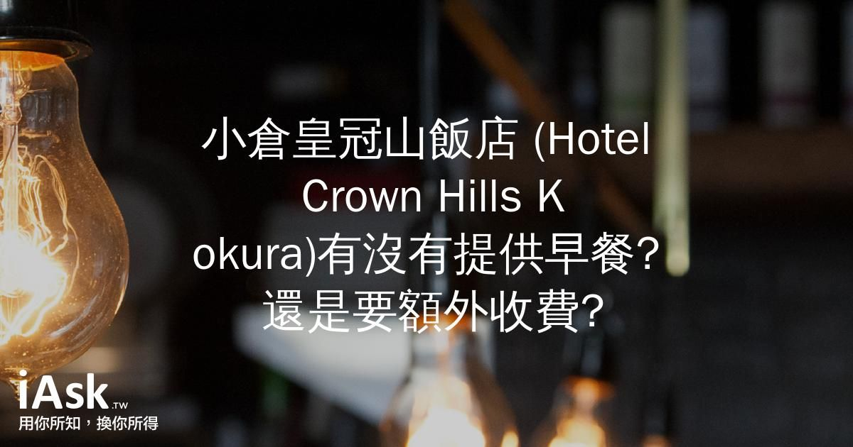 小倉皇冠山飯店 (Hotel Crown Hills Kokura)有沒有提供早餐? 還是要額外收費? by iAsk.tw