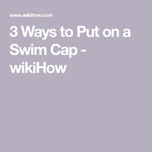 3 Ways To Put On A Swim Cap Swim Caps Cap Put On
