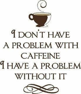 I Don T Have A Problem With Caffeine I Have A Problem Without It Mrcoffee Coffee Quote Coffee Humor Coffee Quotes Words