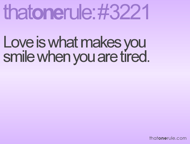 Love is what makes you smile when you are tired.