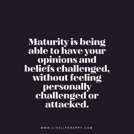 Maturity Is Being Able To Opinion Quotes Love Life Quotes Life Quotes