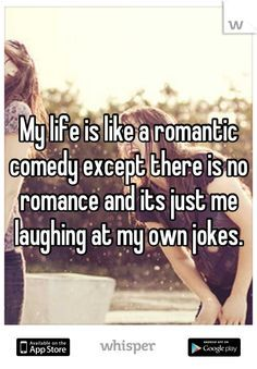 My life is like a romantic comedy except there is no romance and its just me laughing at my own jokes.