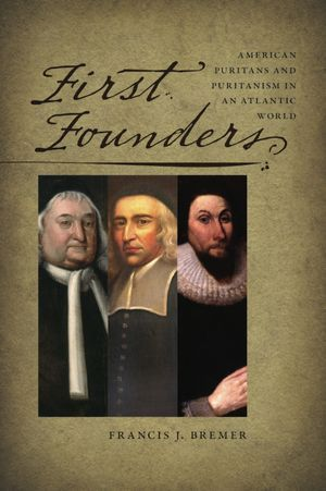 First Founders: American Puritans and Puritanism in an Atlantic World by Francis J. Bremer