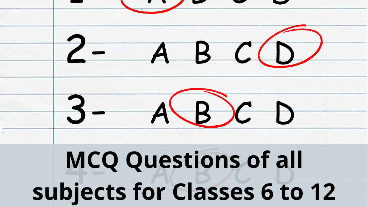 MCQ Questions of all subjects for Classes 6 to 12 in 2020