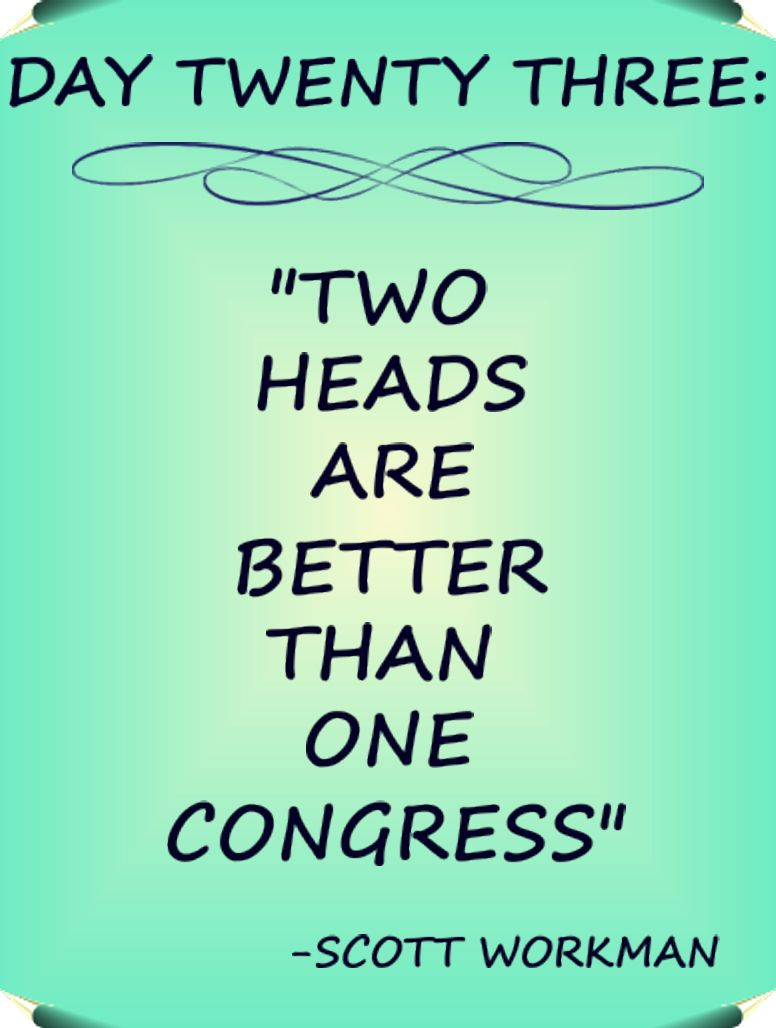 """Day 23 Quote: """"Two heads are better than one congress."""" - Scott Workman"""