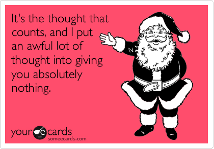 It S The Thought That Counts And I Put An Awful Lot Of Thought Into Giving You Absolutely Nothing Funny Quotes Ecards Funny Someecards