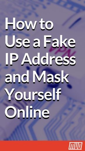How to Use a Fake IP Address and Mask Yourself Online ...