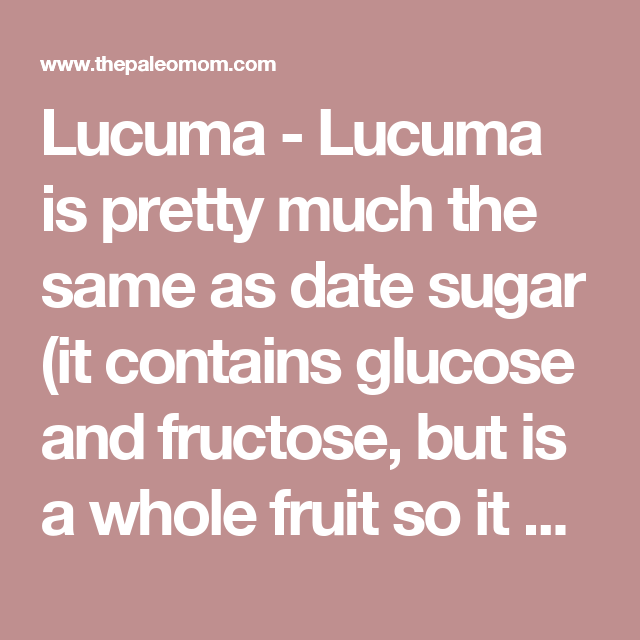Lucuma - Lucuma is pretty much the same as date sugar (it contains glucose and fructose, but is a whole fruit so it also contains some fiber, vitamins and minerals), still not a good choice in large or frequent quantities.   - Is It Paleo? Splenda, Erythritol, Stevia and other low-calorie sweeteners - The Paleo Mom