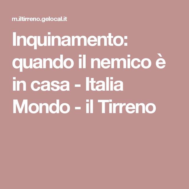 Inquinamento: quando il nemico è in casa - Italia Mondo - il Tirreno