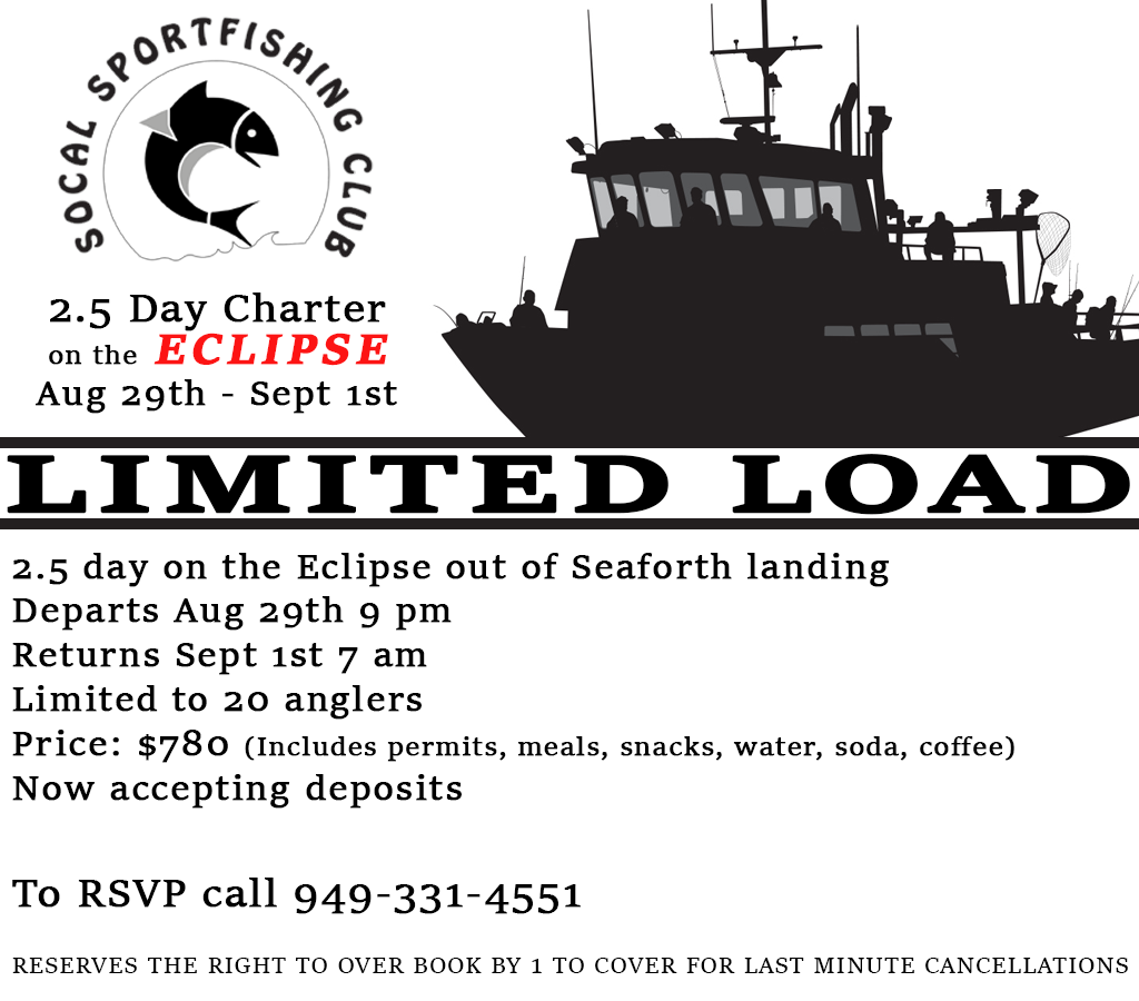 2.5 day on the Eclipse out of Seaforth landing Departs Aug 29th 9 pm Returns Sept 1st 7 am Limited to 20 anglers Price: $780 (Includes permits, meals, snacks, water, soda, coffee) Now accepting deposits  To RSVP call 949-331-4551  reserves the right to over book by 1 to cover for last minute cancellations