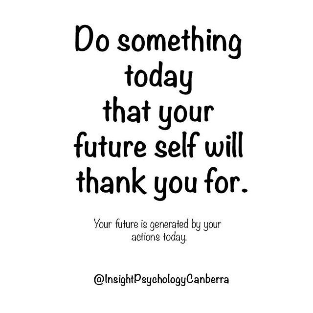 Do something today that your future self will thank you for. Your future is generated by your actions today. Paint your own dreams and take control over your own destiny.  Insight Psychology Canberra