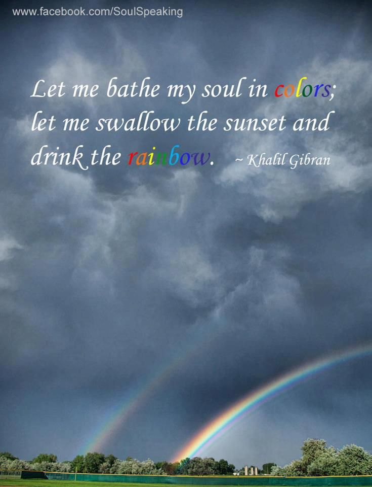 Let me bathe my soul in colors;  let me swallow the sunset and drink the rainbow. * Khalil Gibran