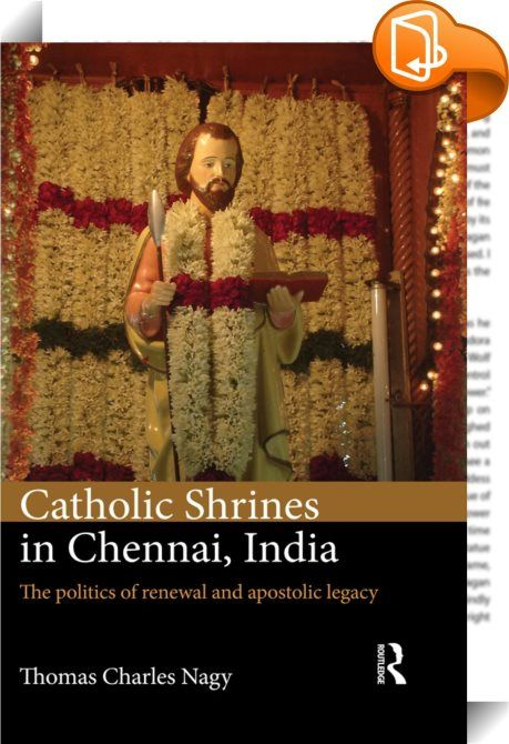 Catholic Shrines in Chennai, India    :  Though proportionally small, India's Christians are a populous and significant minority. Focussing on various Roman Catholic churches and shrines located in Chennai, a large city in South India where activities concerning saintal revival and shrinal development have taken place in the recent past, this book investigates the phenomenon of Catholic renewal in India. The author tracks the changing local significance of St. Thomas the Apostle, who a...