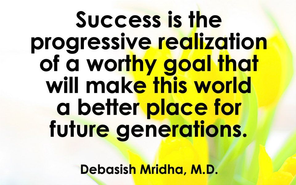 Success is the progressive realization of a worthy goal that will make this world a better place for future generations.  Debasish Mridha, M.D.