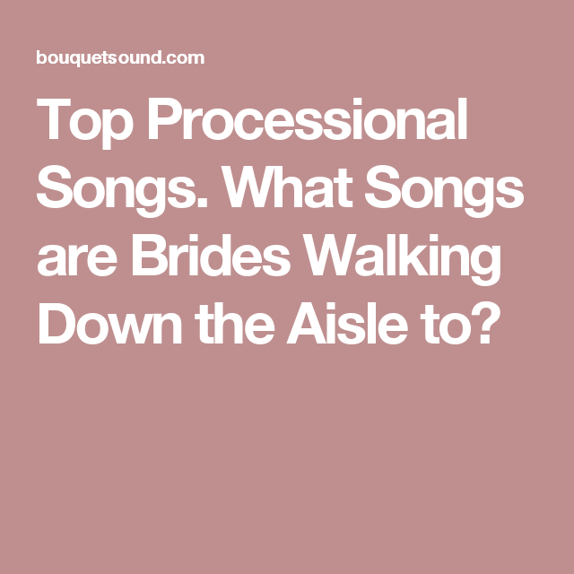 Top Processional Songs. What Songs Are Brides Walking Down