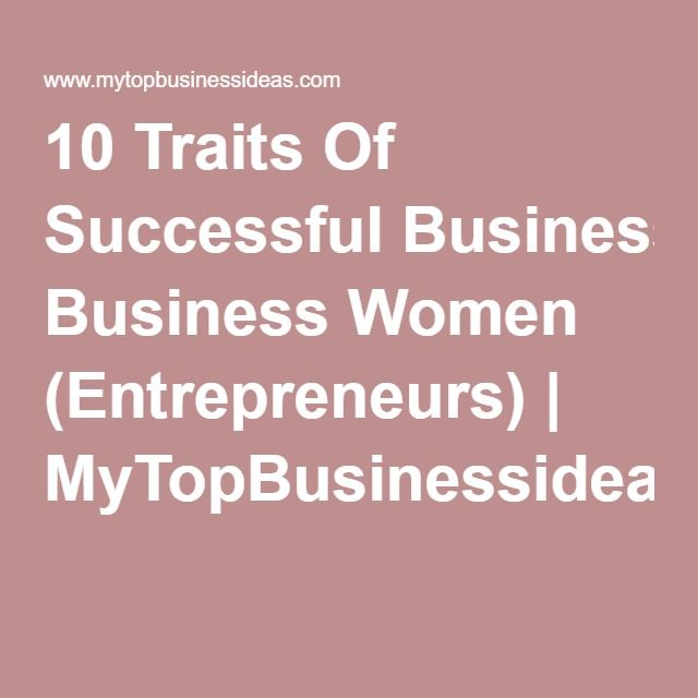 10 Traits Of Successful Business Women Entrepreneurs Mytopbusinessideas Com