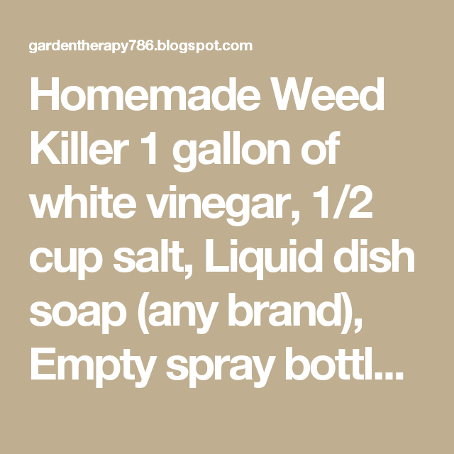Homemade Weed Killer 1 gallon of white vinegar, 1/2 cup salt, Liquid dish soap (any brand), Empty spray bottle. Put salt in the empty spray bottle and fill it the rest of the way up with white vinegar. Add a squirt of liquid dish soap. This solution works best if you use it on a hot day. Spray it on the weeds in the morning, and as it heats up it will do its work.