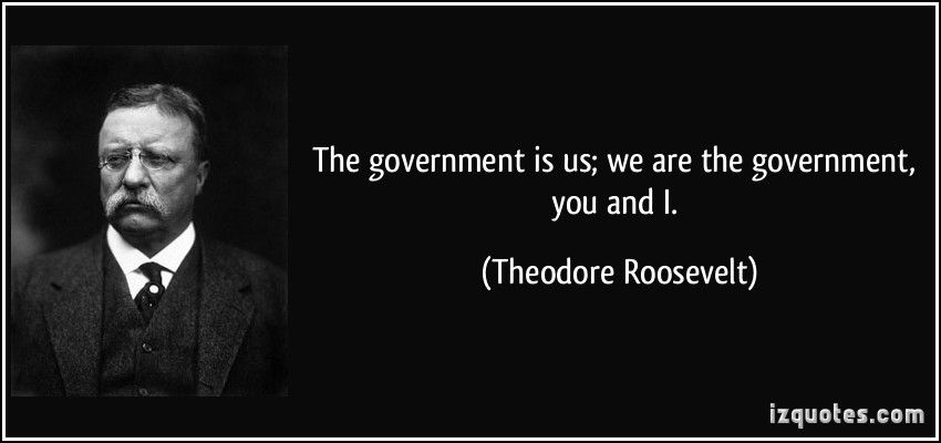 The government is us; we are the government, you and I. - Theodore Roosevelt