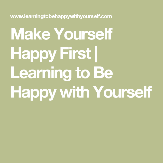 Make Yourself Happy First | Learning to Be Happy with Yourself