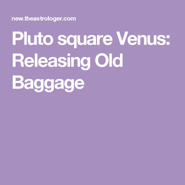 Pluto square Venus: Releasing Old Baggage   It's in the