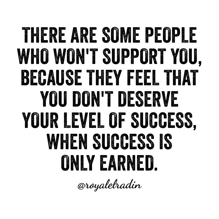 There Are Some People Who Won T Support You Because They Feel That You Don T Deserve Your Level Of Success When Succ Motivational Quotes Quotes Supportive