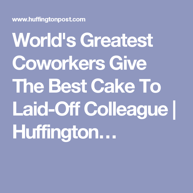 World's Greatest Coworkers Give The Best Cake To Laid-Off Colleague | Huffington…