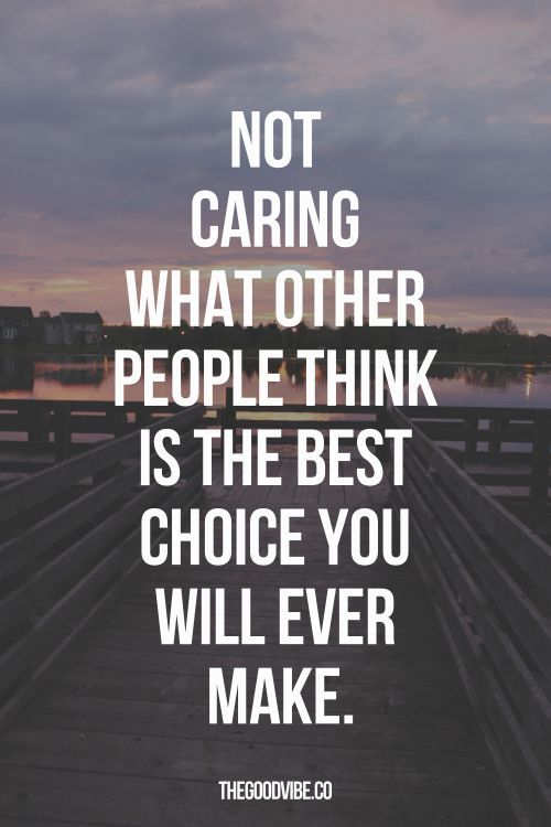 Not Caring What Other People Think Is The Best Choice You Will