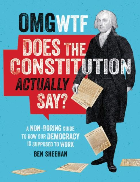 OMG WTF Does the Constitution Actually Say?: A Non-Boring Guide to How Our Democracy is Supposed to Work by Ben Sheehan, Hardcover | Barnes & Noble®