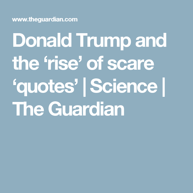 Donald Trump and the 'rise' of scare 'quotes' | Science | The Guardian
