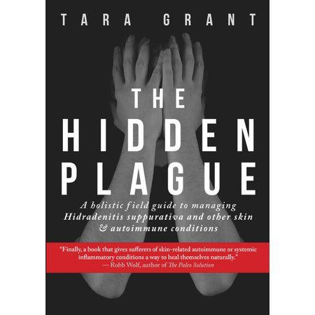 The Hidden Plague : A Holistic Field Guide to Managing Hidradenitis Suppurativa & Other Skin and Autoimmune Conditions (Paperback)