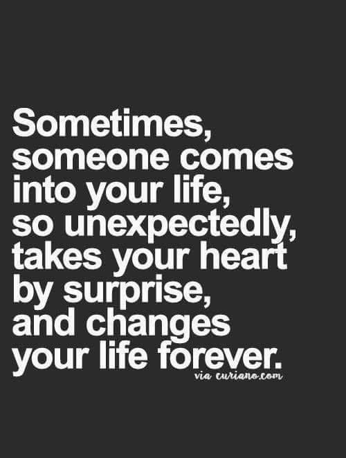 You Came Into My Life Unexpectedly Quotes : unexpectedly, quotes, Sometimes,, Someone, Comes, Life,, Unexpectedly,, Takes, Heart, Surprise,, Changes, Quotes,, Relationship, Inspirational, Quotes