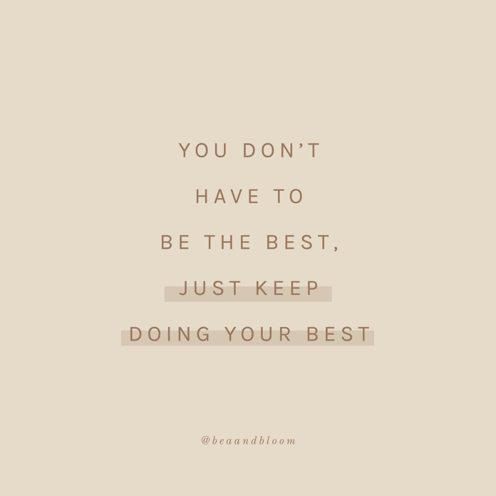 You don't have to be the best, just keep doing your best.