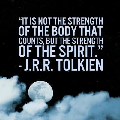 """""""It is not the strength of the body that counts, but the strength of the spirit."""" JRR Tolkien"""