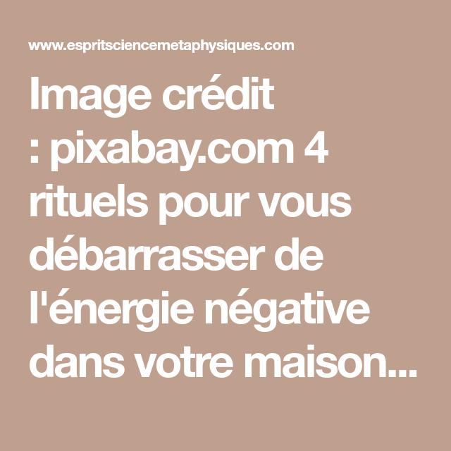 4 Rituels Pour Vous Debarrasser De L Energie Negative Dans Votre Maison Esprit Spiritualite Metaphysiques Energie Rituels Credit