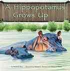 A hippopotamus grows up (Book, 2006) [WorldCat.org ...
