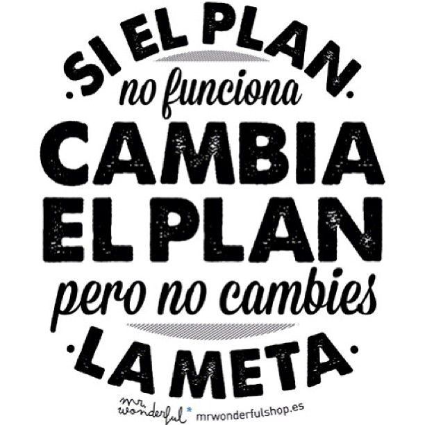 If the plan doesn't work, change the plan, just don't change your goal!