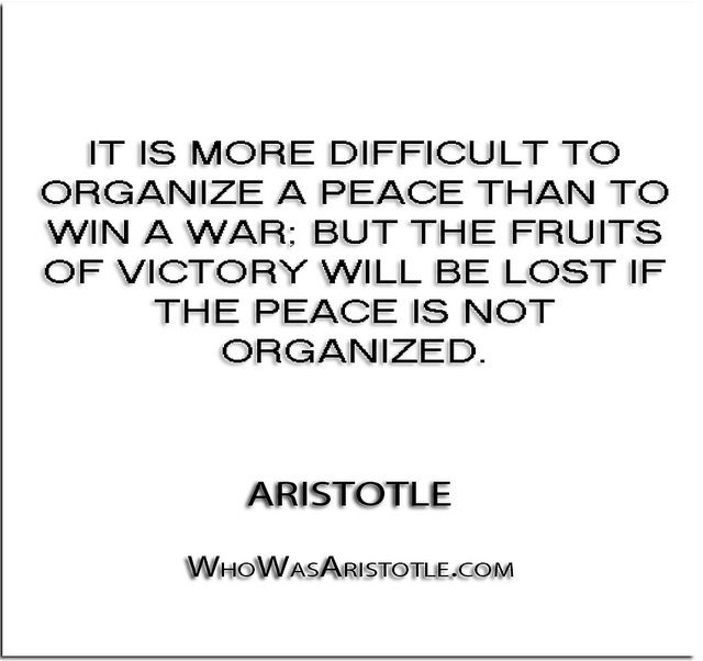 ''It is more difficult to organize a peace than to win a war; but the fruits of victory will be lost if the peace is not organized.'' - Aristotle   http://whowasaristotle.com/?p=770
