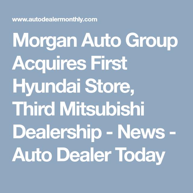 Morgan Auto Group Acquires First Hyundai Store Third Mitsubishi Dealership News Auto Dealer Today Morgan Cars Dealership Mitsubishi