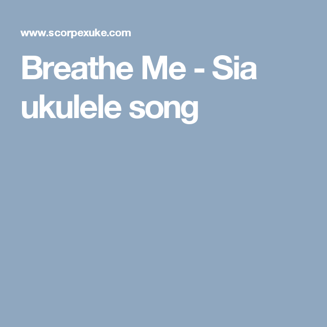 Breathe Me Sia Ukulele Song Ukulele Pinterest Ukulele Songs
