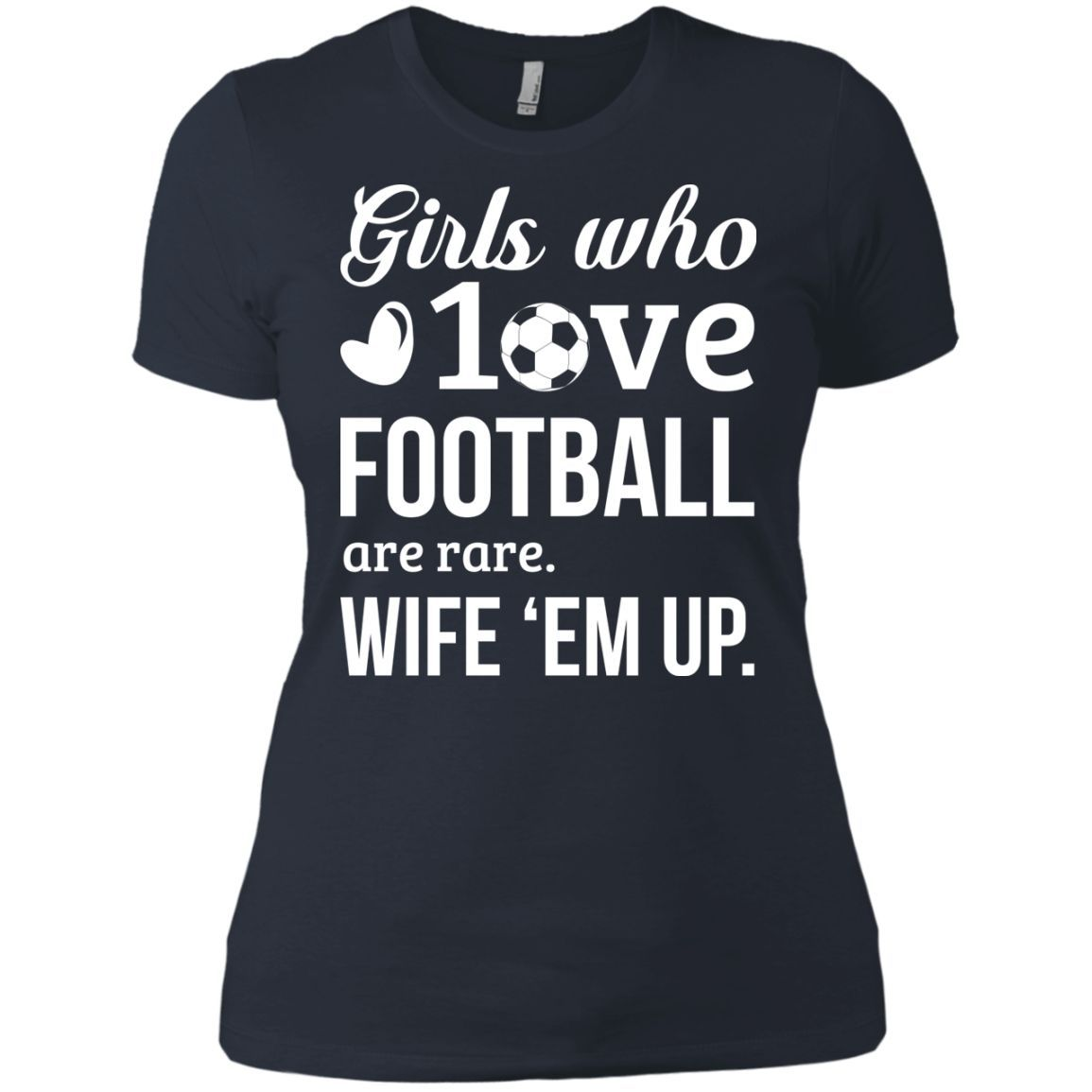 Girls Who Love Football are Rare. Wife 'em Up Next Level Ladies' Boyfriend Tee