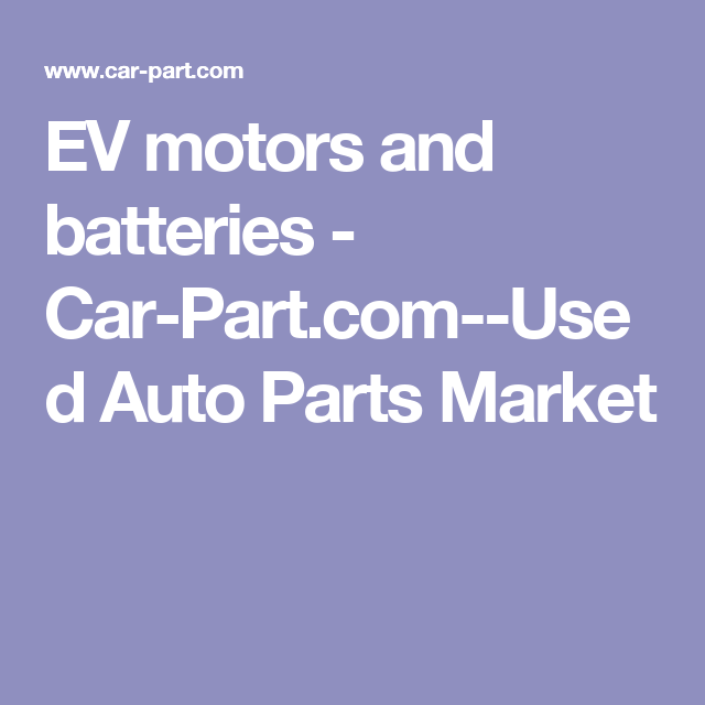 Car Part Com Used Auto Parts >> Ev Motors And Batteries Car Part Com Used Auto Parts Market